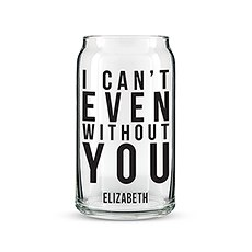 Can Shaped Glass Personalized - I Can't Even Without You Printing